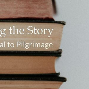 Entering the Story - An Essential to Pilgrimage